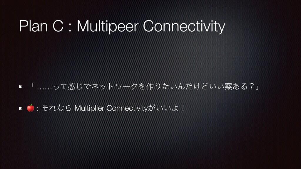 Plan C : Multipeer Connectivity ʮ ……ͬͯײ͡ͰωοτϫʔΫ...