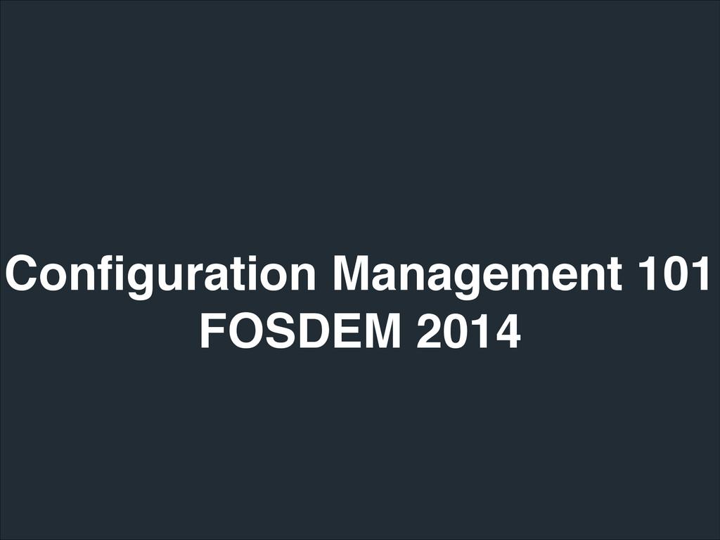 Configuration Management 101! FOSDEM 2014