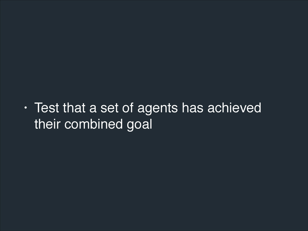 • Test that a set of agents has achieved their ...