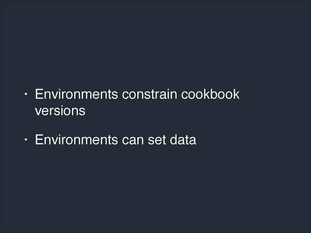 • Environments constrain cookbook versions! • E...