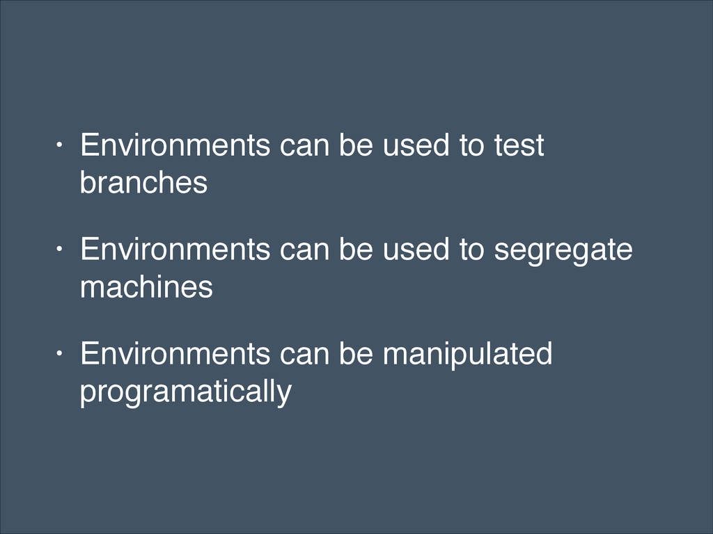 • Environments can be used to test branches! • ...
