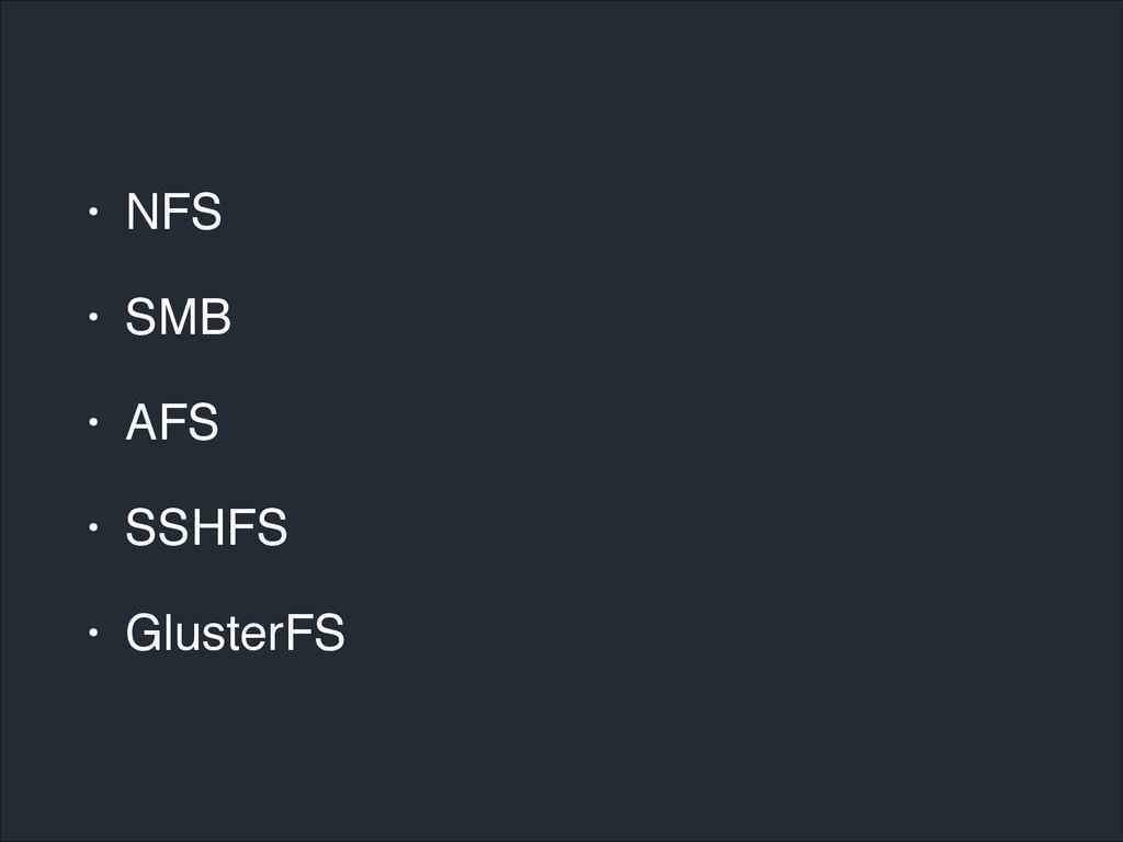 • NFS! • SMB! • AFS! • SSHFS! • GlusterFS