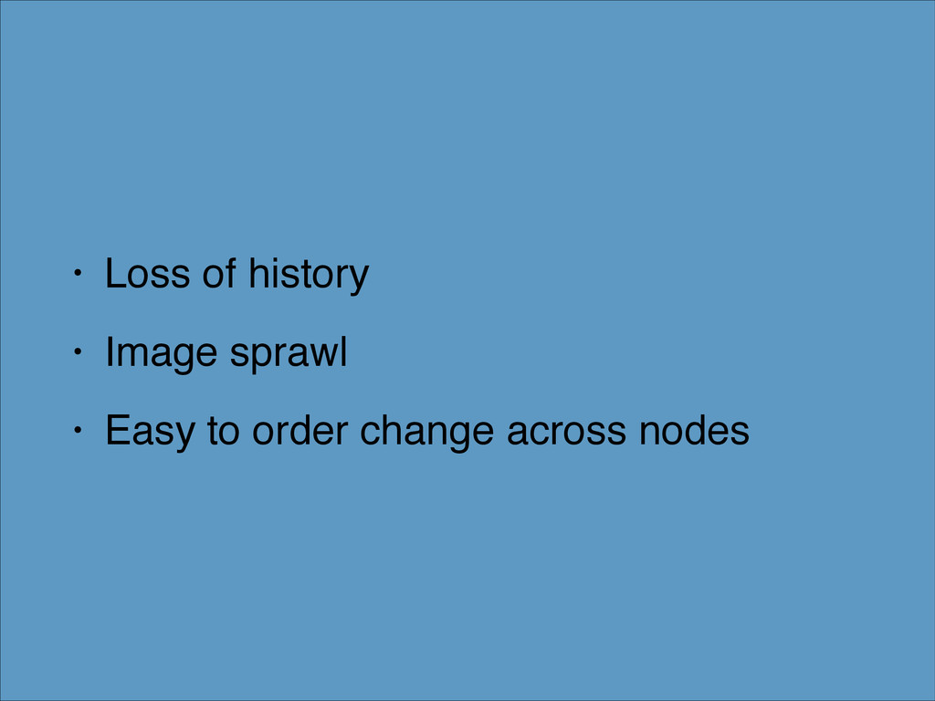 • Loss of history! • Image sprawl! • Easy to or...