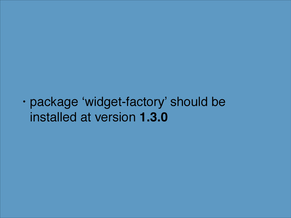 • package 'widget-factory' should be installed ...