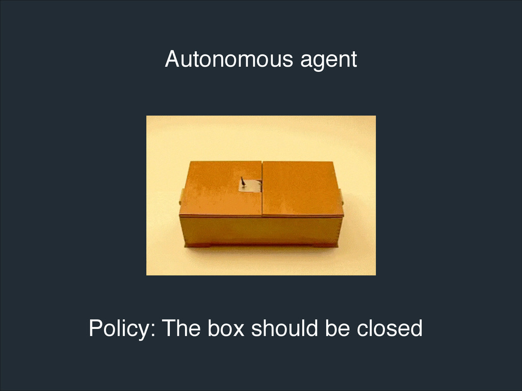 Autonomous agent Policy: The box should be clos...