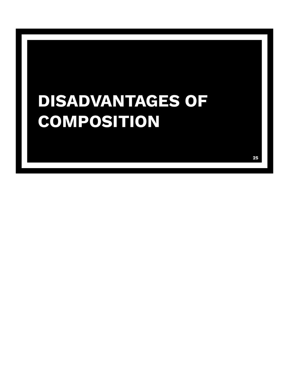 DISADVANTAGES OF COMPOSITION 25