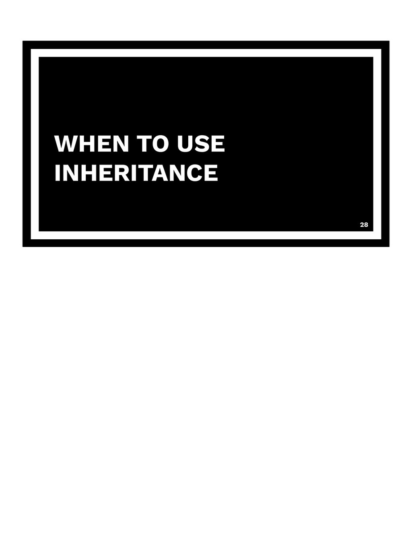 WHEN TO USE INHERITANCE 28