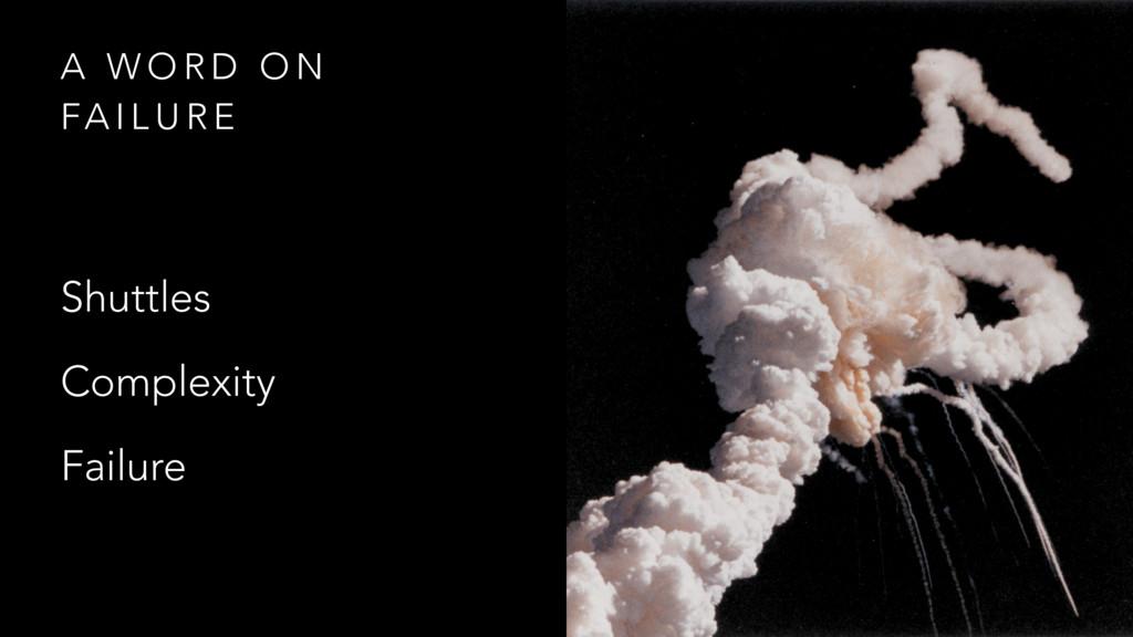 A W O R D O N FA I L U R E Shuttles Complexity ...