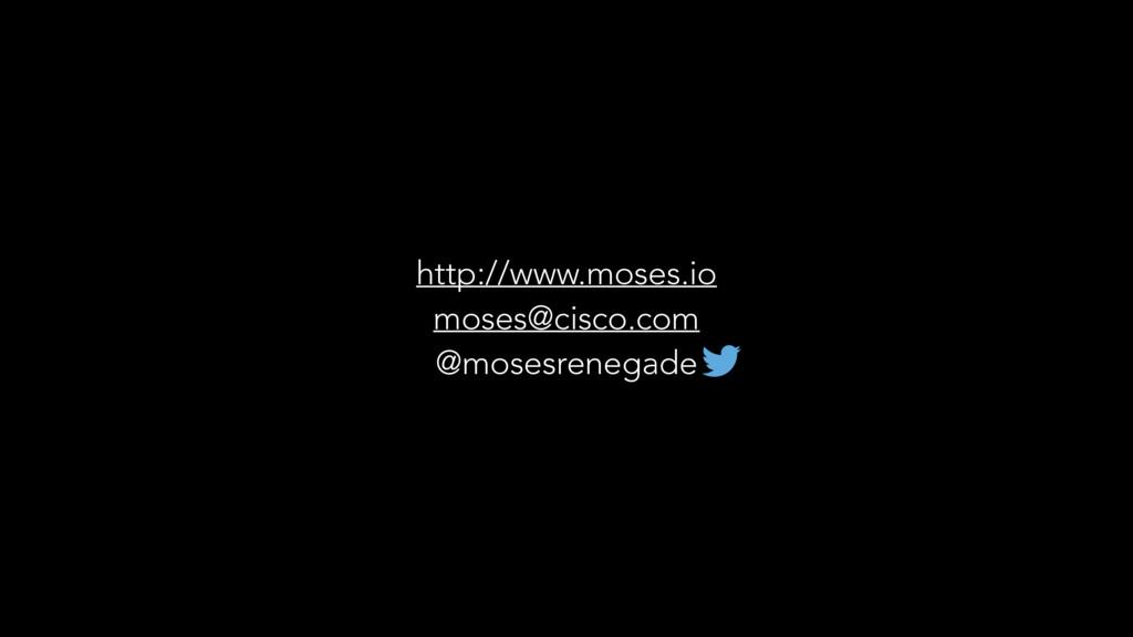 http://www.moses.io moses@cisco.com @mosesreneg...