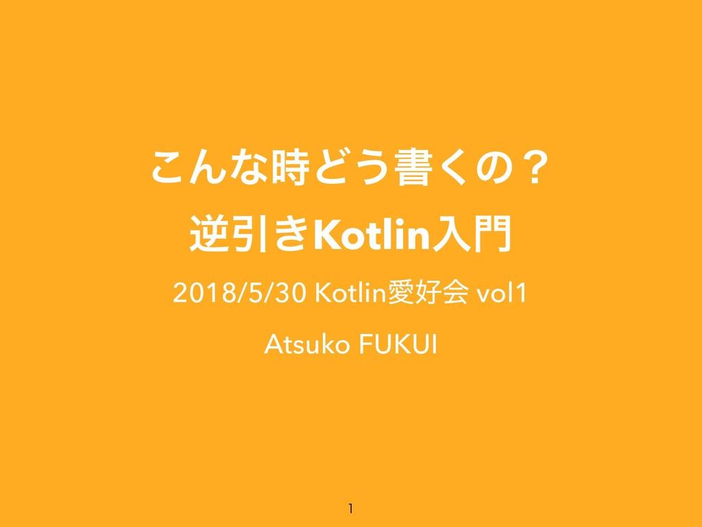 ͜ΜͳͲ͏ॻ͘ͷʁ ٯҾ͖Kotlinೖ 2018/5/30 KotlinѪձ vol1...