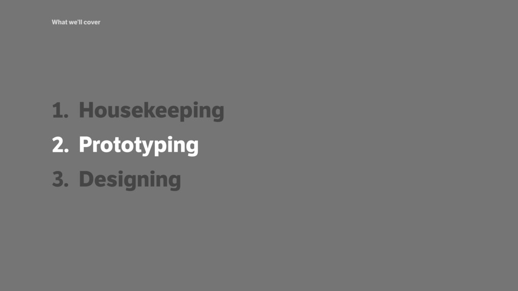 What we'll cover 1. Housekeeping 2. Prototyping...