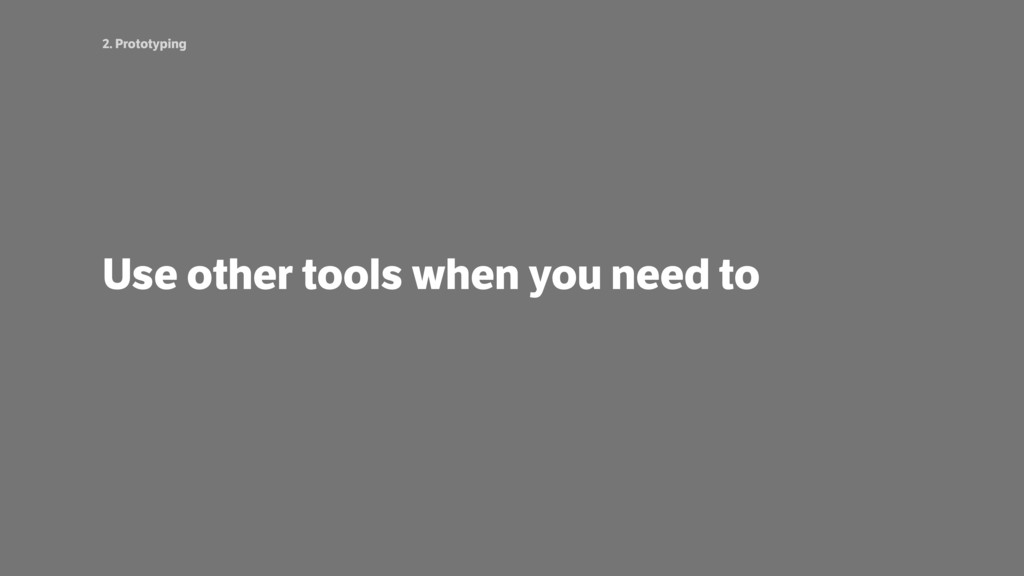 2. Prototyping Use other tools when you need to