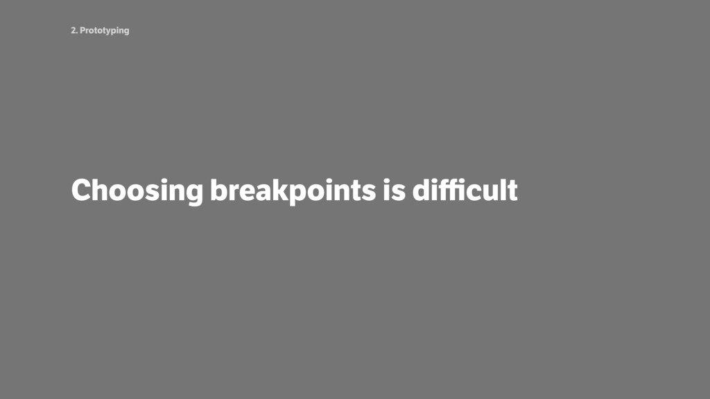 2. Prototyping Choosing breakpoints is difficult