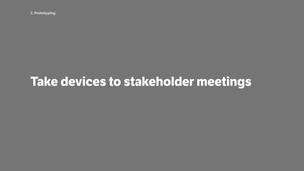 2. Prototyping Take devices to stakeholder meet...