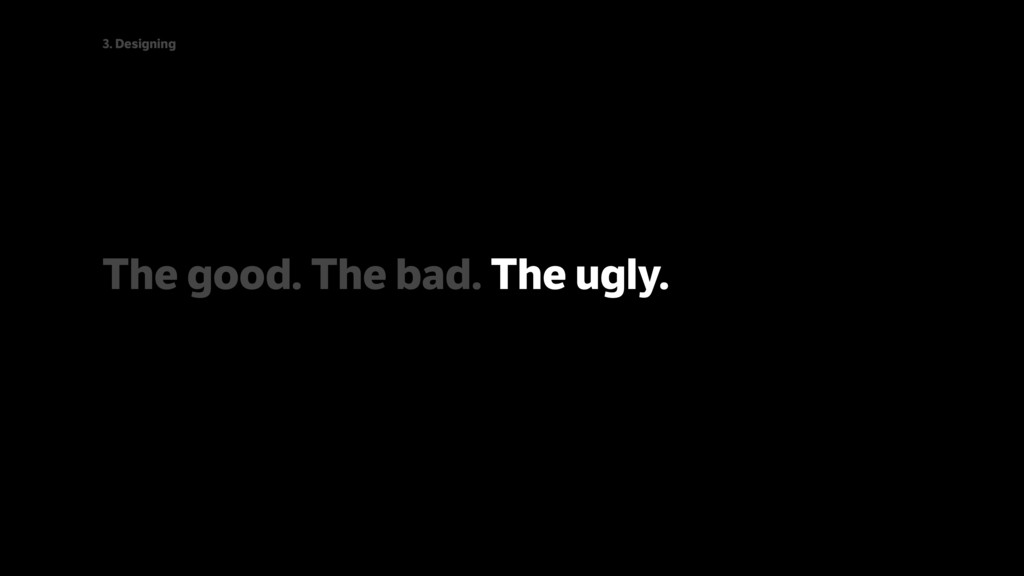 The good. The bad. The ugly. 3. Designing
