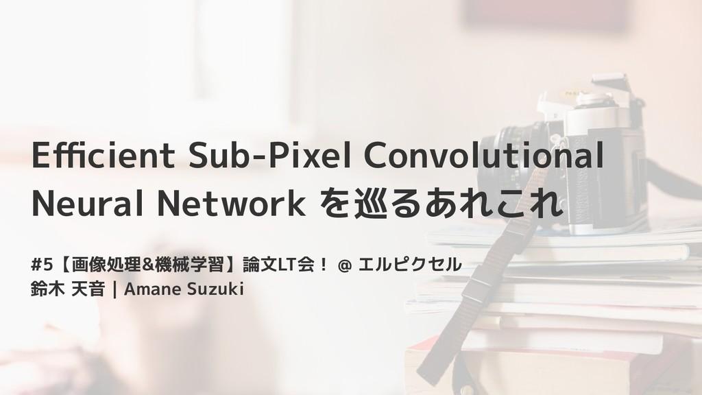 Efficient Sub-Pixel Convolutional Neural Network ...