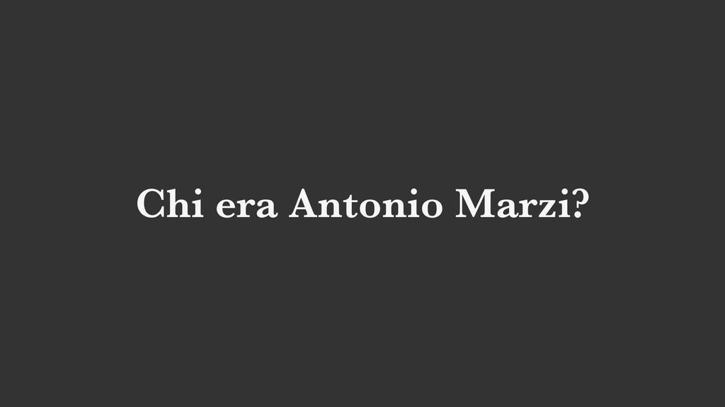 Chi era Antonio Marzi?
