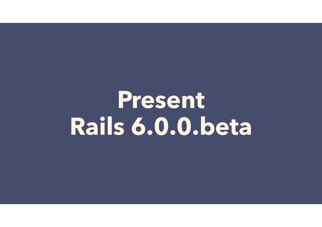 Present Rails 6.0.0.beta