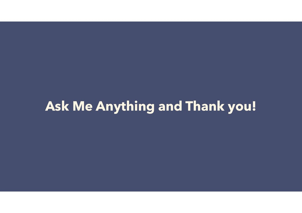 Ask Me Anything and Thank you!