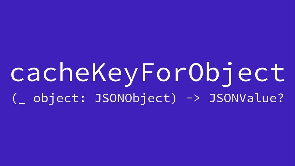 cacheKeyForObject (_ object: JSONObject) -> JSO...