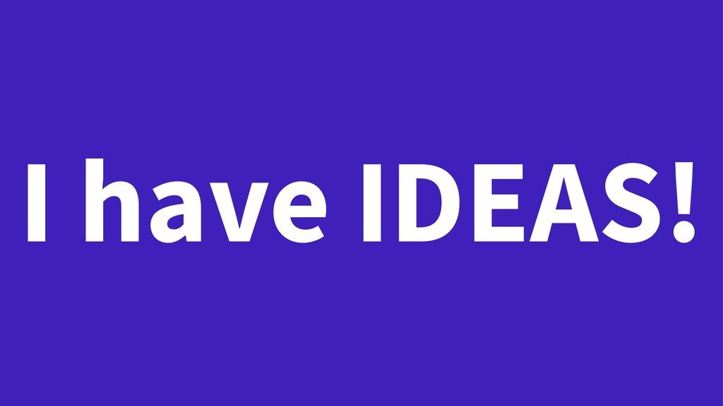 I have IDEAS!