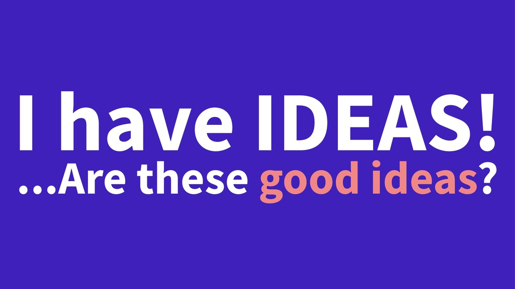 I have IDEAS! ...Are these good ideas?