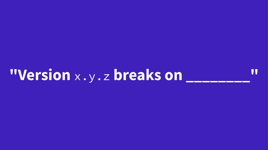 """""""Version x.y.z breaks on ________"""""""