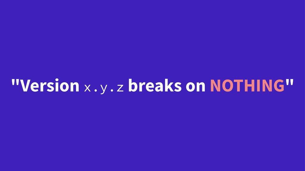 """Version x.y.z breaks on NOTHING"""