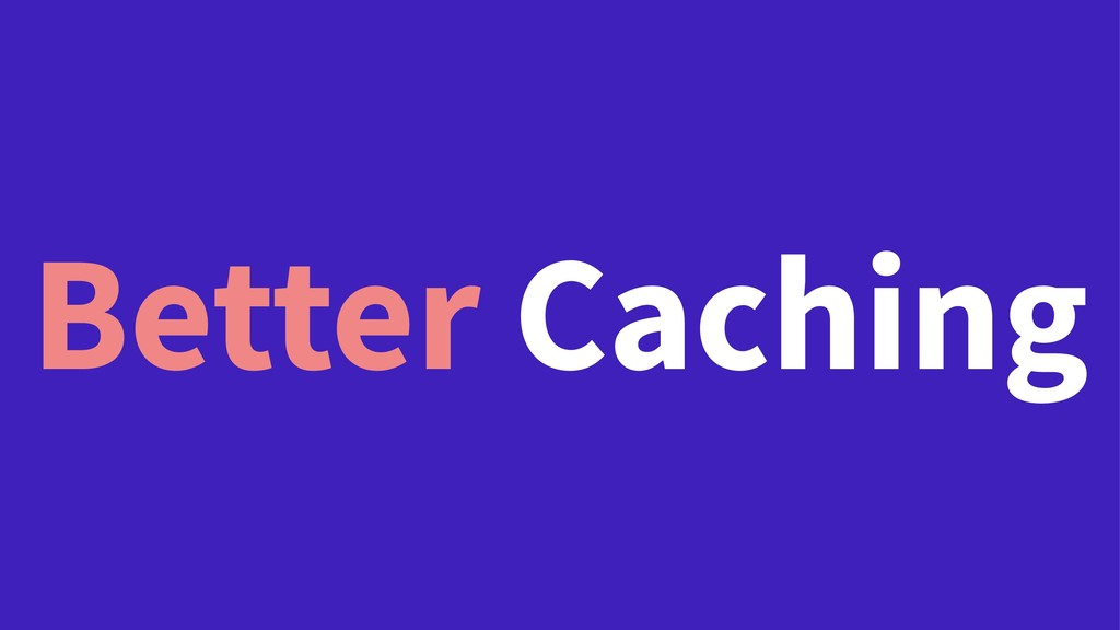 Better Caching