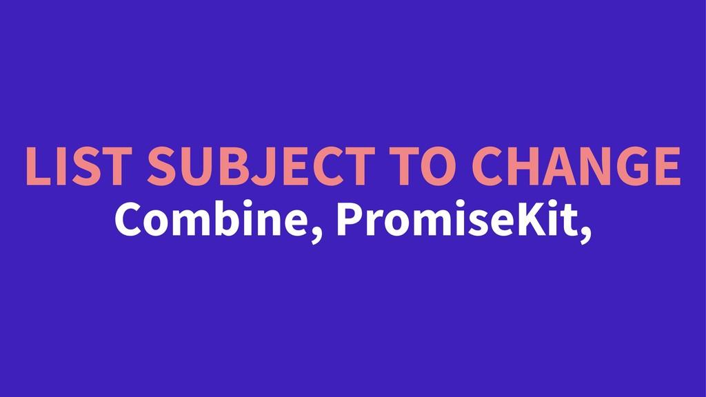 LIST SUBJECT TO CHANGE Combine, PromiseKit,