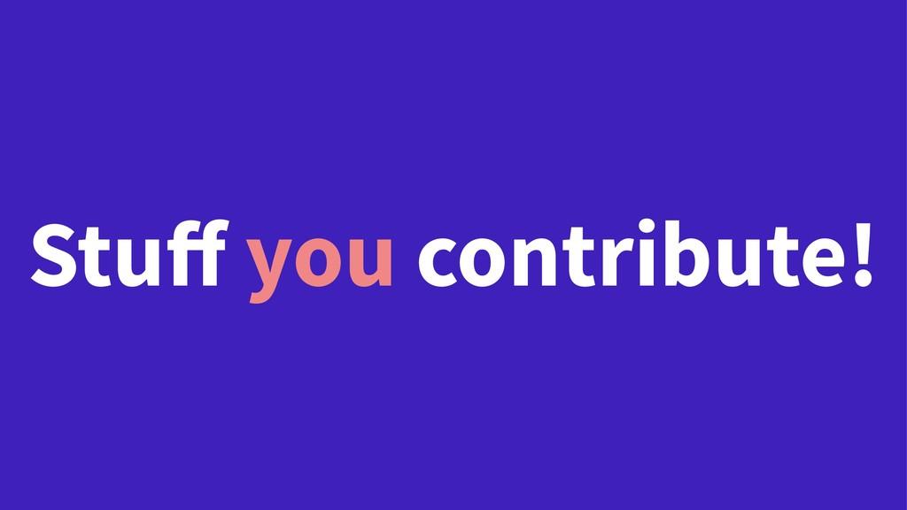 Stuff you contribute!