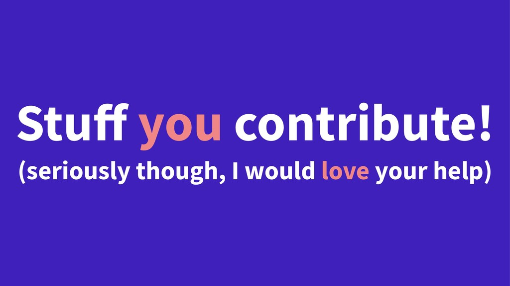 Stuff you contribute! (seriously though, I woul...