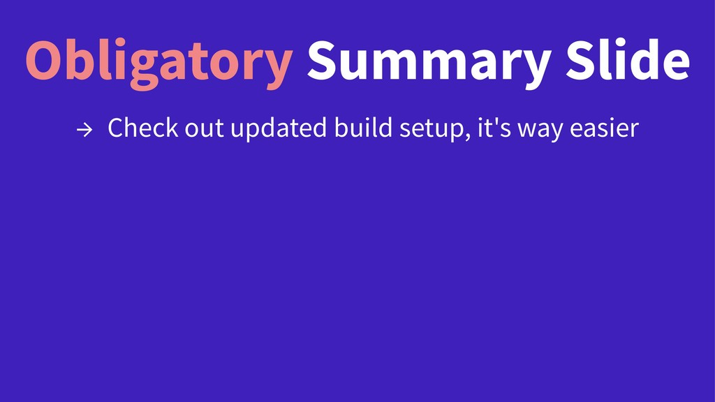 Obligatory Summary Slide → Check out updated bu...