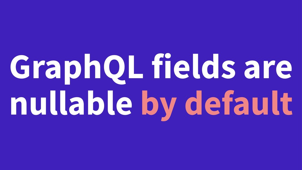GraphQL fields are nullable by default