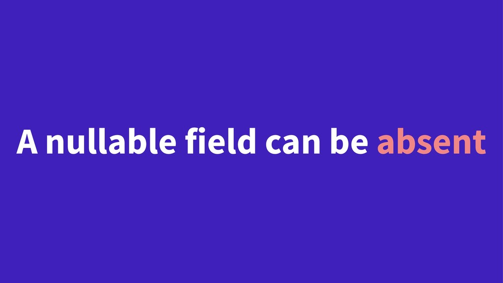 A nullable field can be absent