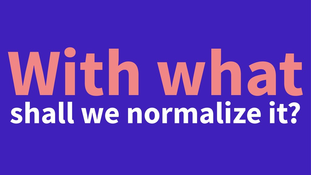 With what shall we normalize it?