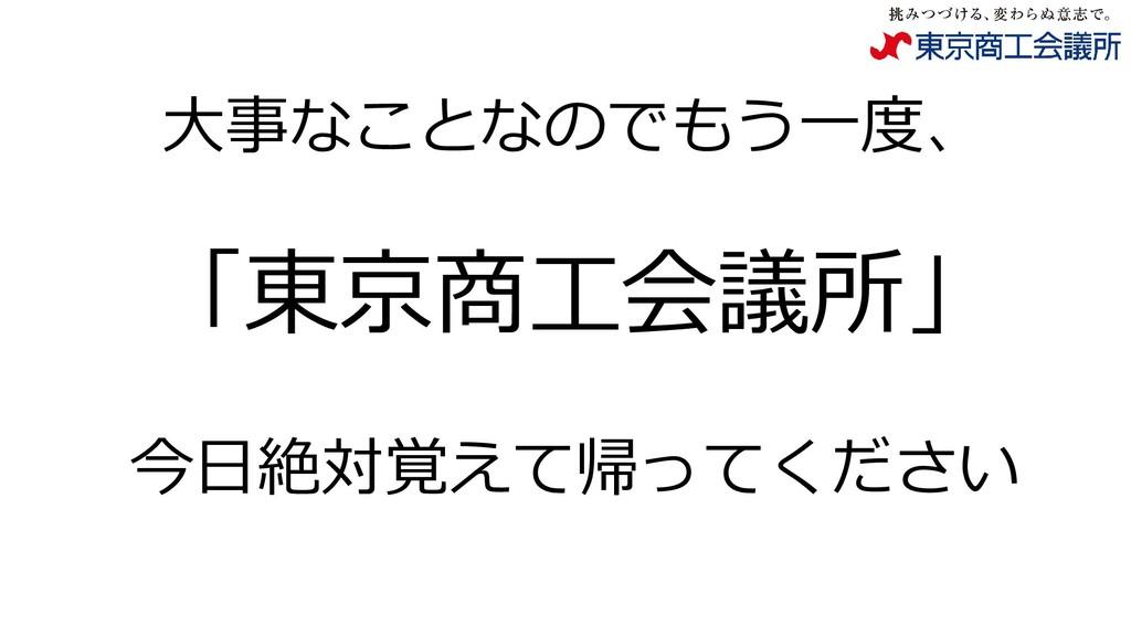 大事なことなのでもう一度、 「東京商工会議所」 今日絶対覚えて帰ってください