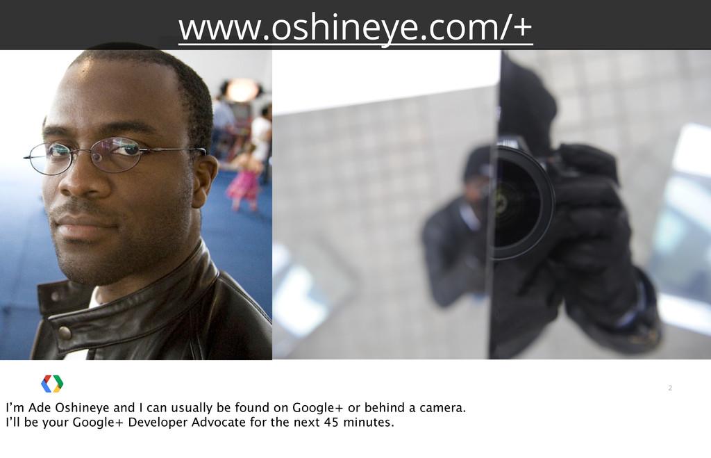 2 www.oshineye.com/+ I'm Ade Oshineye and I can...
