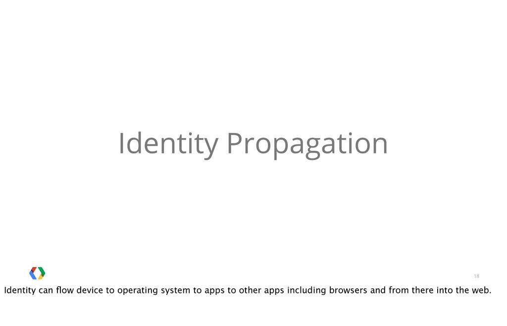 18 Identity Propagation Identity can flow device...