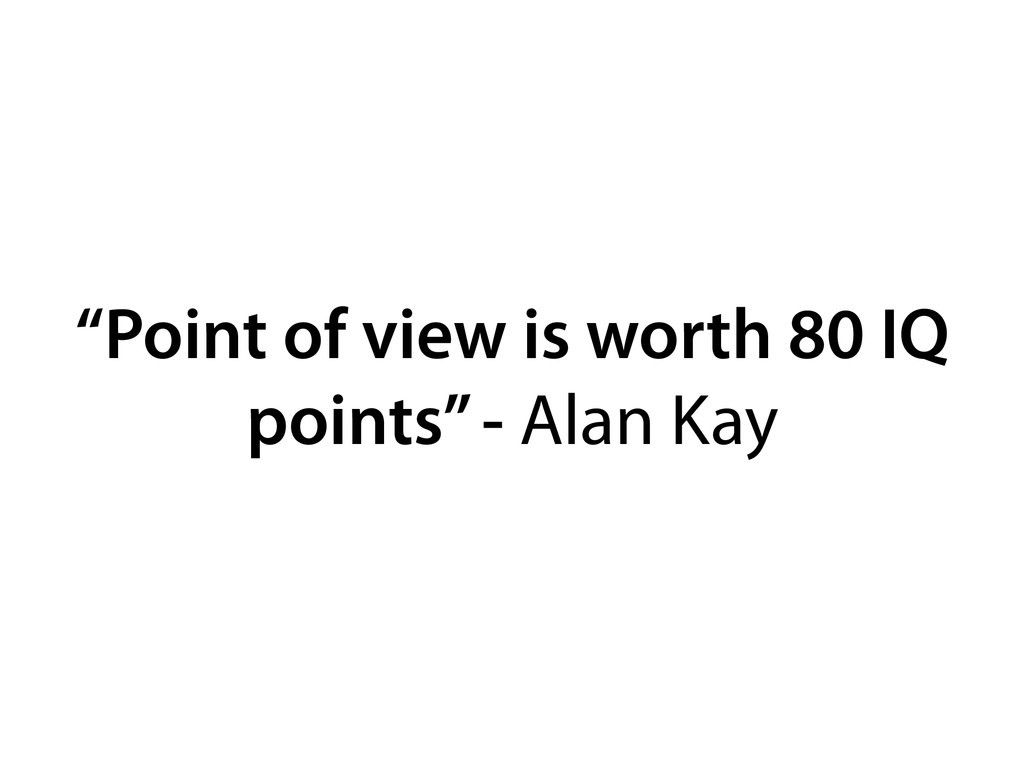"""Point of view is worth 80 IQ points"" - Alan Kay"