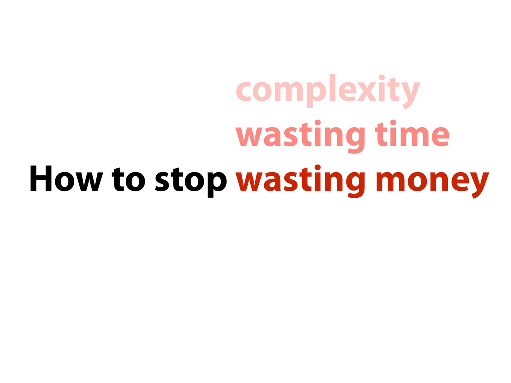 How to stop wasting money wasting time complexi...
