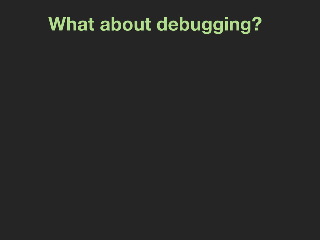 What about debugging?