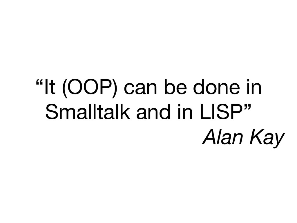 """It (OOP) can be done in Smalltalk and in LISP""..."