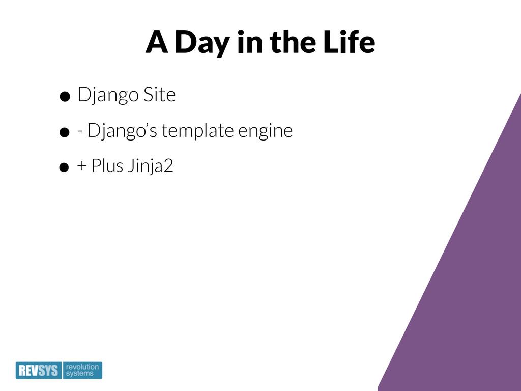 A Day in the Life •Django Site •- Django's temp...