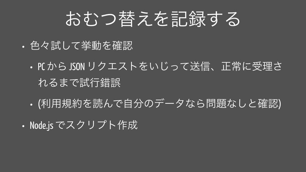 ͓Ήͭସ͑Λه͢Δ • ৭ʑࢼͯ͠ڍಈΛ֬ • PC ͔Β JSON ϦΫΤετΛ͍ͬͯ͡...