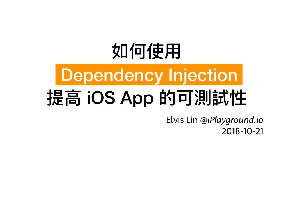 如何使⽤用 Dependency Injection  提⾼高 iOS App 的可測試性...
