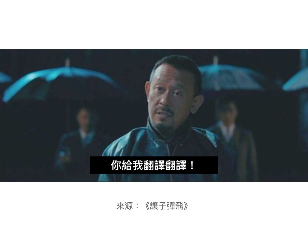 你給我翻譯翻譯! 來來源:《讓⼦子彈⾶飛》