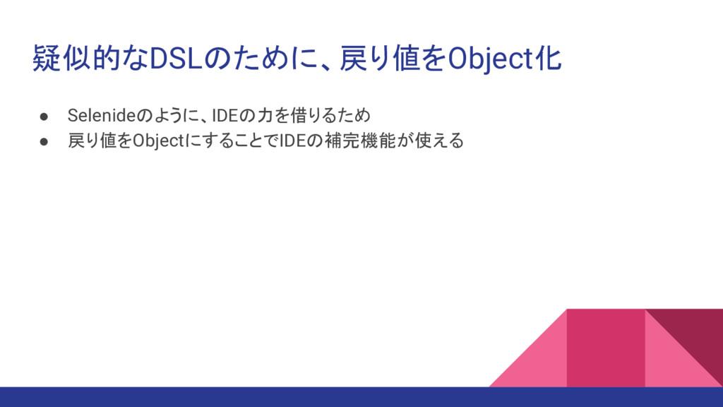 疑似的なDSLのために、戻り値をObject化 ● Selenideのように、IDEの力を借り...