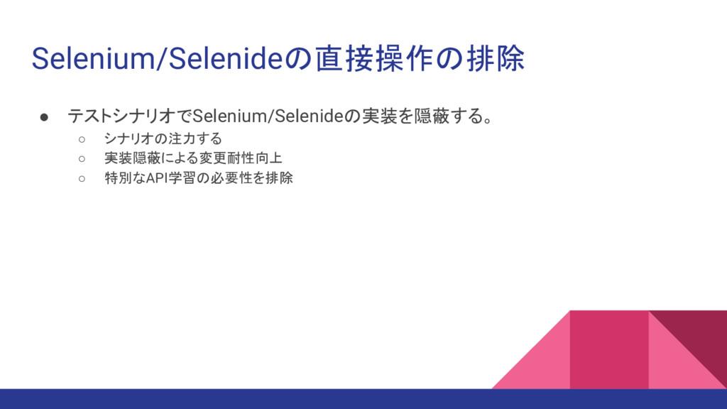 Selenium/Selenideの直接操作の排除 ● テストシナリオでSelenium/Se...