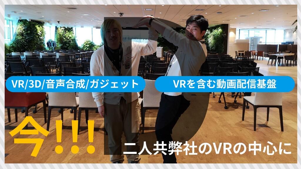 8 今!!! VR/3D/音声合成/ガジェット VRを含む動画配信基盤 二人共弊社のVRの中心に